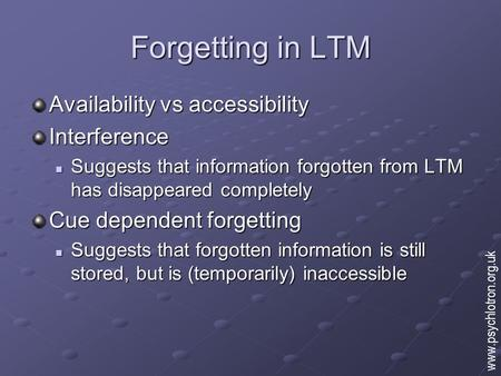 Forgetting in LTM Availability vs accessibility Interference Suggests that information forgotten from LTM has disappeared completely Suggests that information.