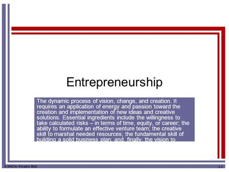 © 2002 by Prentice Hall 1-1 Entrepreneurship The dynamic process of vision, change, and creation. It requires an application of energy and passion toward.