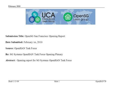 Draft 1-15-09 February 2010 OpenHAN TFSlide 1 Submission Title: OpenSG San Francisco Opening Report Date Submitted: February xx, 2010 Source: OpenHAN Task.