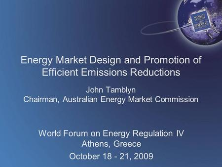 World Forum on Energy Regulation IV Athens, Greece October 18 - 21, 2009 Energy Market Design and Promotion of Efficient Emissions Reductions John Tamblyn.