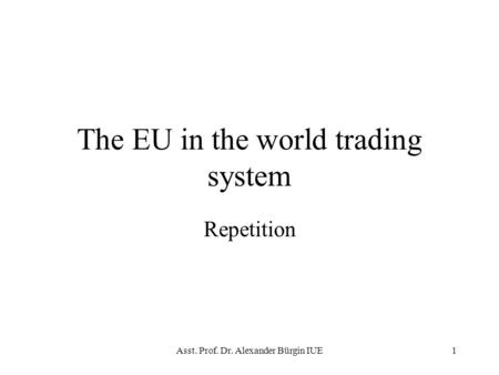 Asst. Prof. Dr. Alexander Bürgin IUE1 The EU in the world trading system Repetition.