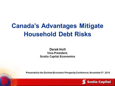 Canada's Advantages Mitigate Household Debt Risks Derek Holt Vice-President, Scotia Capital Economics Presented to the Durham Economic Prosperity Conference,