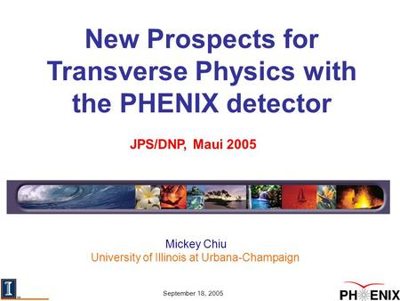 Mickey Chiu University of Illinois at Urbana-Champaign JPS/DNP, Maui 2005 September 18, 2005 New Prospects for Transverse Physics with the PHENIX detector.
