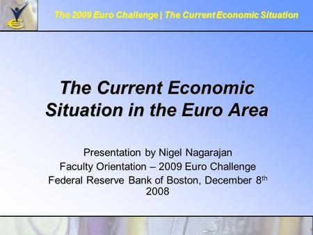 The Current Economic Situation in the Euro Area Presentation by Nigel Nagarajan Faculty Orientation – 2009 Euro Challenge Federal Reserve Bank of Boston,