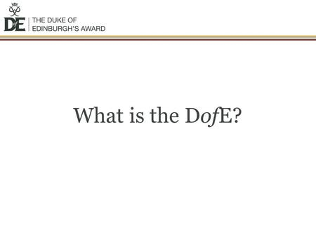 What is the DofE?. The DofE is… You achieve an Award by completing a personal programme of activities in four sections: Volunteering: undertaking service.