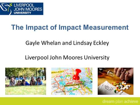 The Impact of Impact Measurement Gayle Whelan and Lindsay Eckley Liverpool John Moores University.