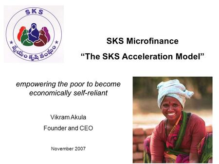 "SKS Microfinance ""The SKS Acceleration Model"" empowering the poor to become economically self-reliant Vikram Akula Founder and CEO November 2007."