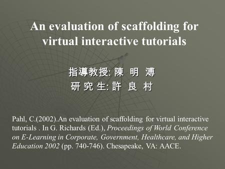 An evaluation of scaffolding for virtual interactive tutorials 指導教授 : 陳 明 溥 研 究 生 : 許 良 村 Pahl, C.(2002).An evaluation of scaffolding for virtual interactive.