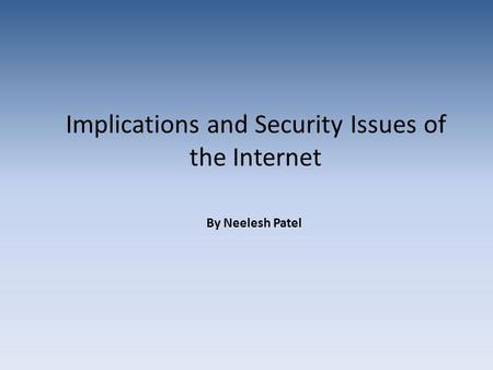 Implications and Security Issues of the Internet By Neelesh Patel.