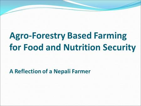 Agro-Forestry Based Farming for Food and Nutrition Security A Reflection of a Nepali Farmer.