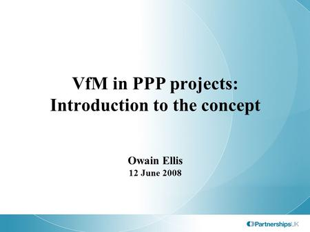 VfM in PPP projects: Introduction to the concept Owain Ellis 12 June 2008.