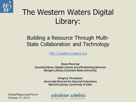 Global Resources Forum October 21, 2010 The Western Waters Digital Library: Building a Resource Through Multi- State Collaboration and Technology