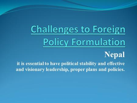 Nepal it is essential to have political stability and effective and visionary leadership, proper plans and policies.