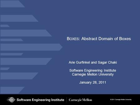 © 2011 Carnegie Mellon University B OXES : Abstract Domain of Boxes Arie Gurfinkel and Sagar Chaki Software Engineering Institute Carnegie Mellon University.