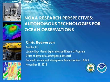 NOAA RESEARCH PERSPECTIVES: AUTONOMOUS TECHNOLOGIES FOR OCEAN OBSERVATIONS Chris Beaverson Acentia, LLC Supporting: Ocean Exploration and Research Program.