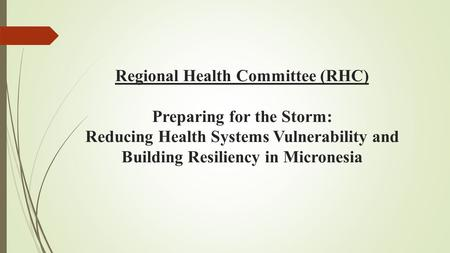 Regional Health Committee (RHC) Preparing for the Storm: Reducing Health Systems Vulnerability and Building Resiliency in Micronesia.