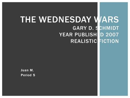 Juan M. Period 5 THE WEDNESDAY WARS GARY D. SCHMIDT YEAR PUBLISHED 2007 REALISTIC FICTION.
