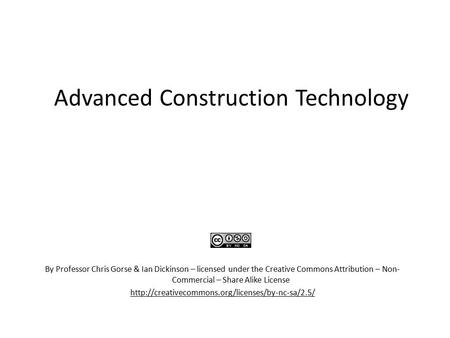 Advanced Construction Technology By Professor Chris Gorse & Ian Dickinson – licensed under the Creative Commons Attribution – Non- Commercial – Share Alike.