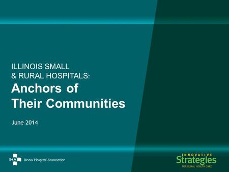 June 2014 ILLINOIS SMALL & RURAL HOSPITALS : Anchors of Their Communities.
