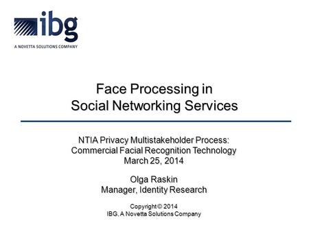 Face Processing in Social Networking Services NTIA Privacy Multistakeholder Process: Commercial Facial Recognition Technology March 25, 2014 Olga Raskin.