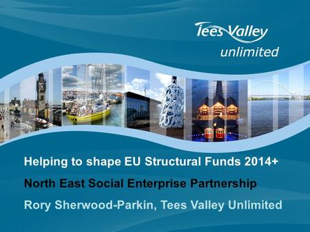 Helping to shape EU Structural Funds 2014+ North East Social Enterprise Partnership Rory Sherwood-Parkin, Tees Valley Unlimited.