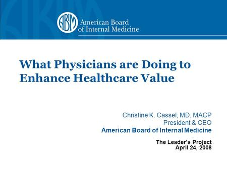 Christine K. Cassel, MD, MACP President & CEO American Board of Internal Medicine The Leader's Project April 24, 2008 What Physicians are Doing to Enhance.