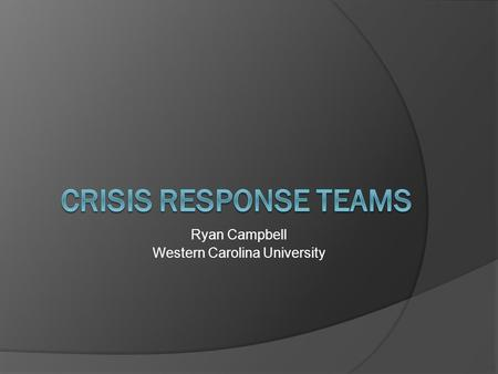 Ryan Campbell Western Carolina University. Definition:  Crisis response teams are groups of dedicated, professionally trained adults who provide 24-hour.