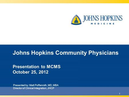 1 Johns Hopkins Community Physicians Presentation to MCMS October 25, 2012 Presented by: Matt Poffenroth, MD, MBA Director of Clinical Integration, JHCP.