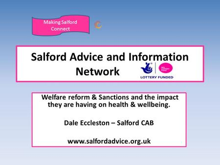 Welfare reform & Sanctions and the impact they are having on health & wellbeing. Dale Eccleston – Salford CAB www.salfordadvice.org.uk Salford Advice and.