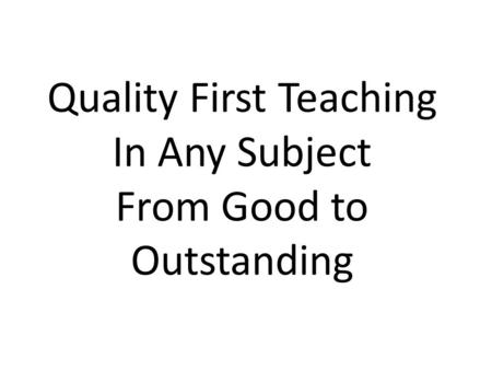 Quality First Teaching In Any Subject From Good to Outstanding