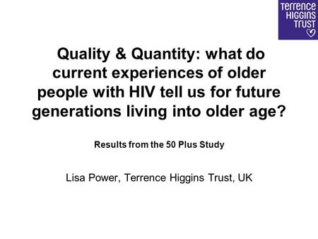 Quality & Quantity: what do current experiences of older people with HIV tell us for future generations living into older age? Results from the 50 Plus.