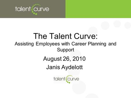 The Talent Curve: Assisting Employees with Career Planning and Support August 26, 2010 Janis Aydelott.