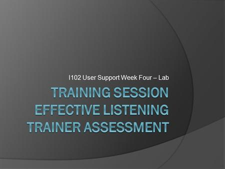 I102 User Support Week Four – Lab. Objectives  Effective Listening  Assessing Learners  Exercise – Learning Outcomes.