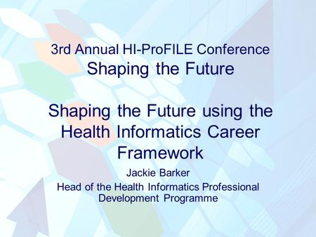 3rd Annual HI-ProFILE Conference Shaping the Future Shaping the Future using the Health Informatics Career Framework Jackie Barker Head of the Health Informatics.