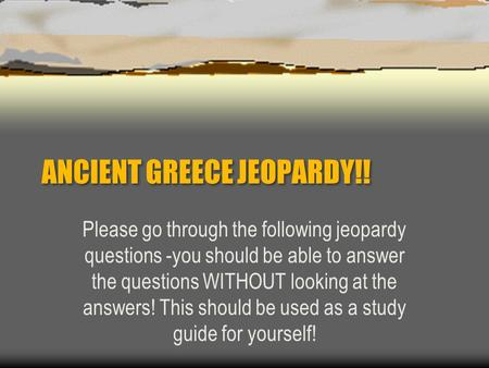 ANCIENT GREECE JEOPARDY!! Please go through the following jeopardy questions -you should be able to answer the questions WITHOUT looking at the answers!