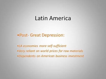 Latin America Post- Great Depression: LA economies more self-sufficient Very reliant on world prices for raw materials Dependents on American business.