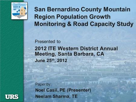 San Bernardino County Mountain Region Population Growth Monitoring & Road Capacity Study Presented to 2012 ITE Western District Annual Meeting, Santa Barbara,
