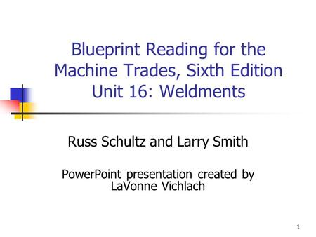 1 Blueprint Reading for the Machine Trades, Sixth Edition Unit 16: Weldments Russ Schultz and Larry Smith PowerPoint presentation created by LaVonne Vichlach.