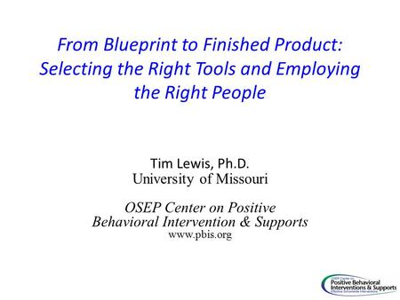 From Blueprint to Finished Product: Selecting the Right Tools and Employing the Right People Tim Lewis, Ph.D. University of Missouri OSEP Center on Positive.