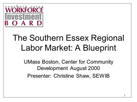 1 The Southern Essex Regional Labor Market: A Blueprint UMass Boston, Center for Community Development August 2000 Presenter: Christine Shaw, SEWIB.