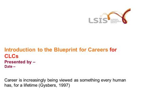Introduction to the Blueprint for Careers for CLCs Presented by – Date – Career is increasingly being viewed as something every human has, for a lifetime.