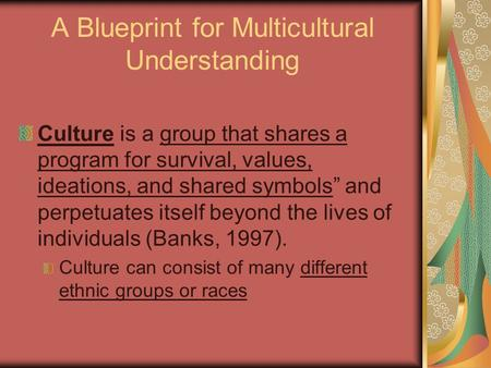 "A Blueprint for Multicultural Understanding Culture is a group that shares a program for survival, values, ideations, and shared symbols"" and perpetuates."