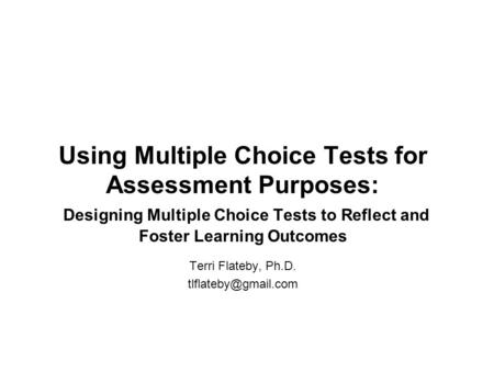 Using Multiple Choice Tests for Assessment Purposes: Designing Multiple Choice Tests to Reflect and Foster Learning Outcomes Terri Flateby, Ph.D.