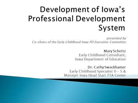 Presented by Co-chairs of the Early Childhood Iowa PD Executive Committee Mary Schertz Early Childhood Consultant, Iowa Department of Education Dr. Cathy.