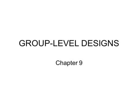 GROUP-LEVEL DESIGNS Chapter 9.