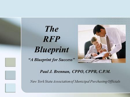 "The RFP Blueprint ""A Blueprint for Success"" Paul J. Brennan, CPPO, CPPB, C.P.M. New York State Association of Municipal Purchasing Officials."
