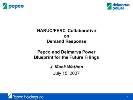 1 NARUC/FERC Collaborative on Demand Response Pepco and Delmarva Power Blueprint for the Future Filings J. Mack Wathen July 15, 2007.