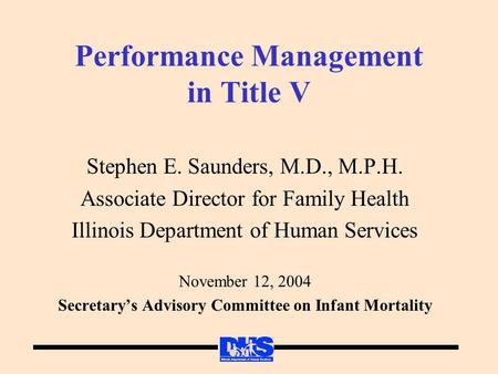 Performance Management in Title V Stephen E. Saunders, M.D., M.P.H. Associate Director for Family Health Illinois Department of Human Services November.