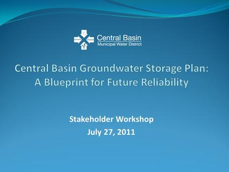 Stakeholder Workshop July 27, 2011. Present updated information on the Central Groundwater Storage Plan Receive additional stakeholder input Discuss next.