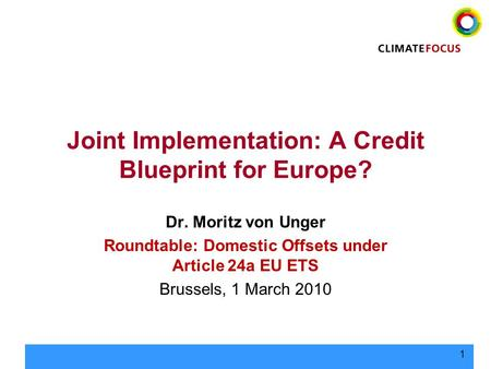 1 Joint Implementation: A Credit Blueprint for Europe? Dr. Moritz von Unger Roundtable: Domestic Offsets under Article 24a EU ETS Brussels, 1 March 2010.